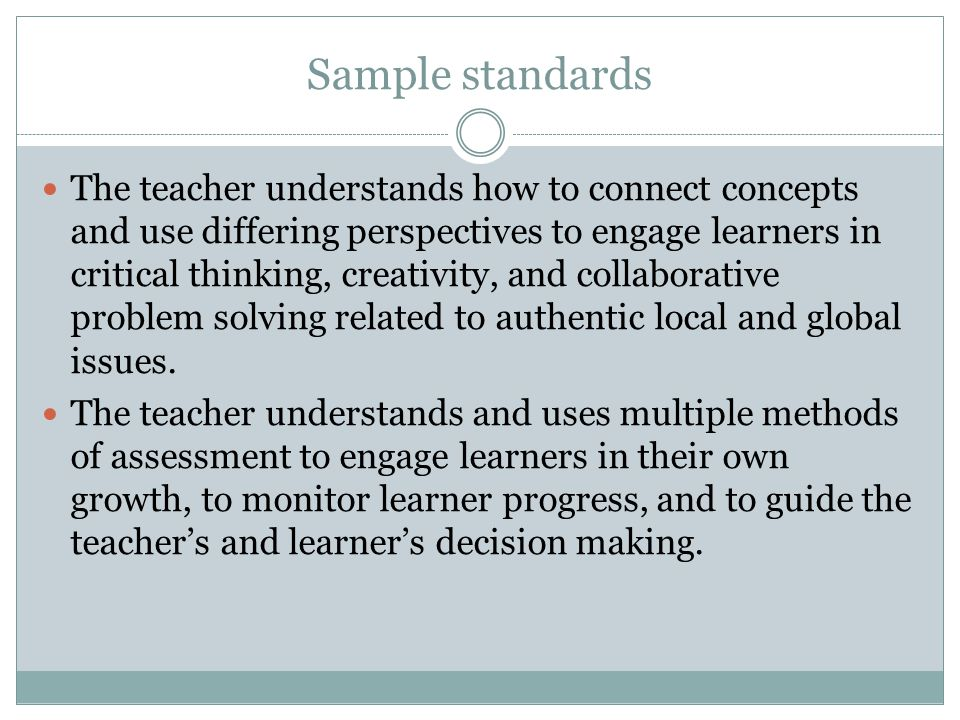 Sample standards The teacher understands how to connect concepts and use differing perspectives to engage learners in critical thinking, creativity, and collaborative problem solving related to authentic local and global issues.