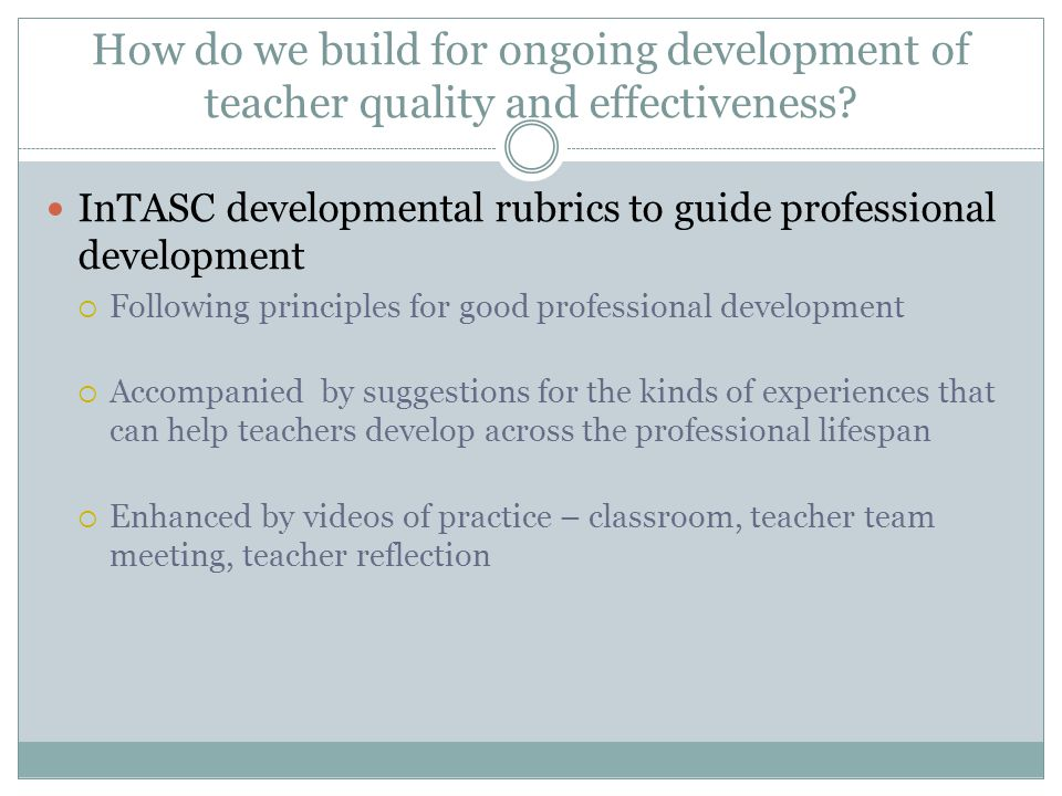 How do we build for ongoing development of teacher quality and effectiveness? InTASC developmental rubrics to guide professional development  Followi