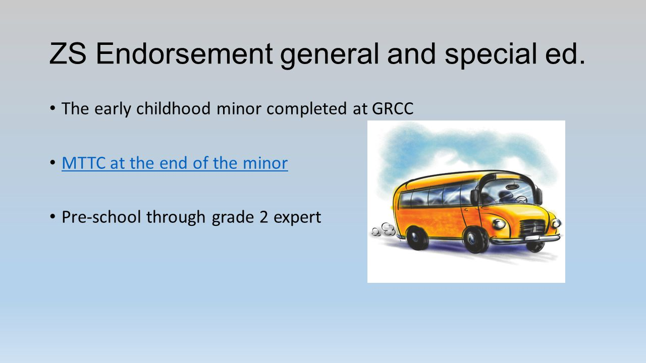 ZS Endorsement general and special ed. The early childhood minor completed at GRCC MTTC at the end of the minor Pre-school through grade 2 expert