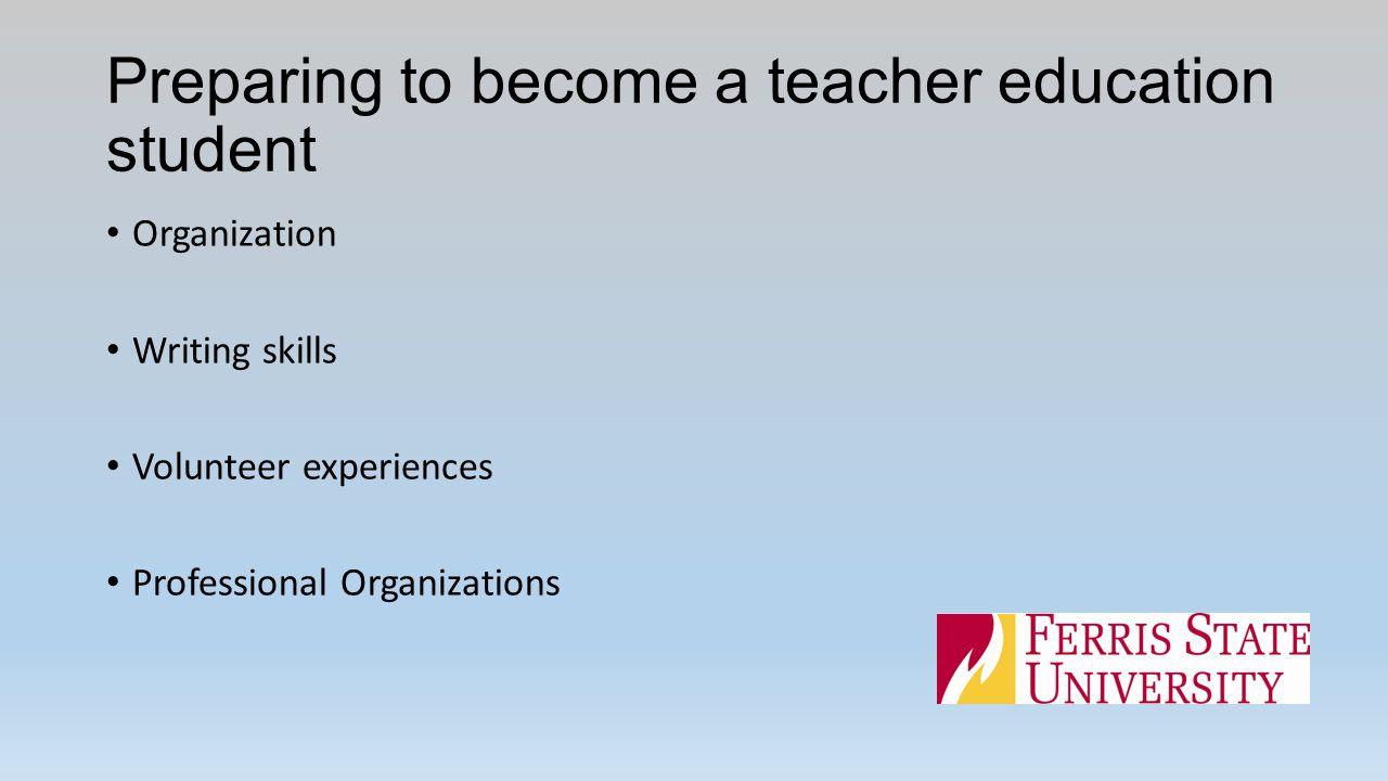 Preparing to become a teacher education student Organization Writing skills Volunteer experiences Professional Organizations