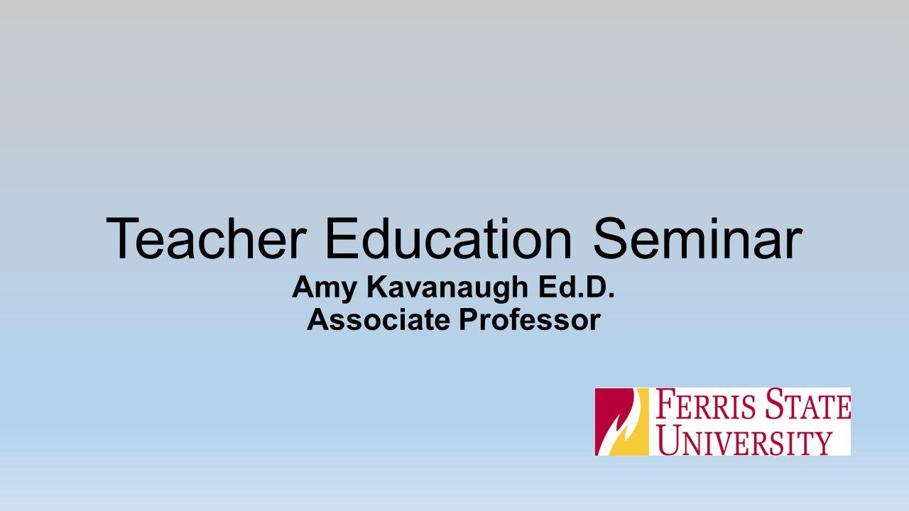 Teacher Education Seminar Amy Kavanaugh Ed.D. Associate Professor