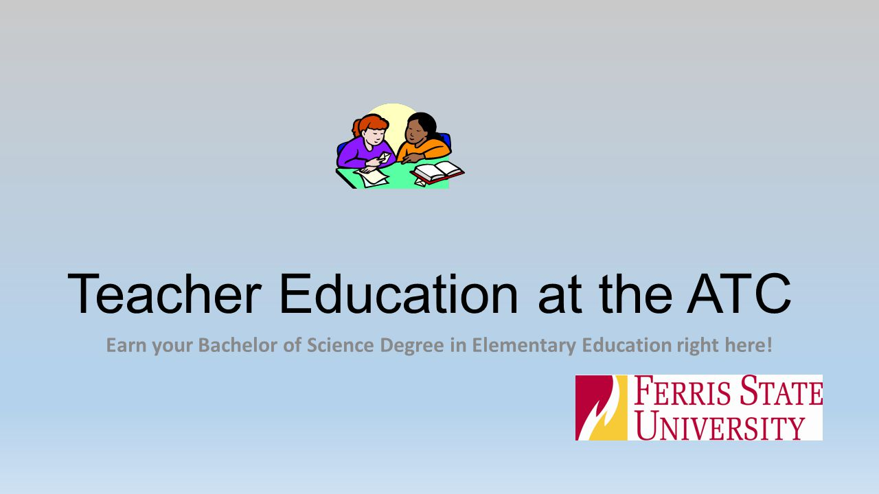 Teacher Education at the ATC Earn your Bachelor of Science Degree in Elementary Education right here!