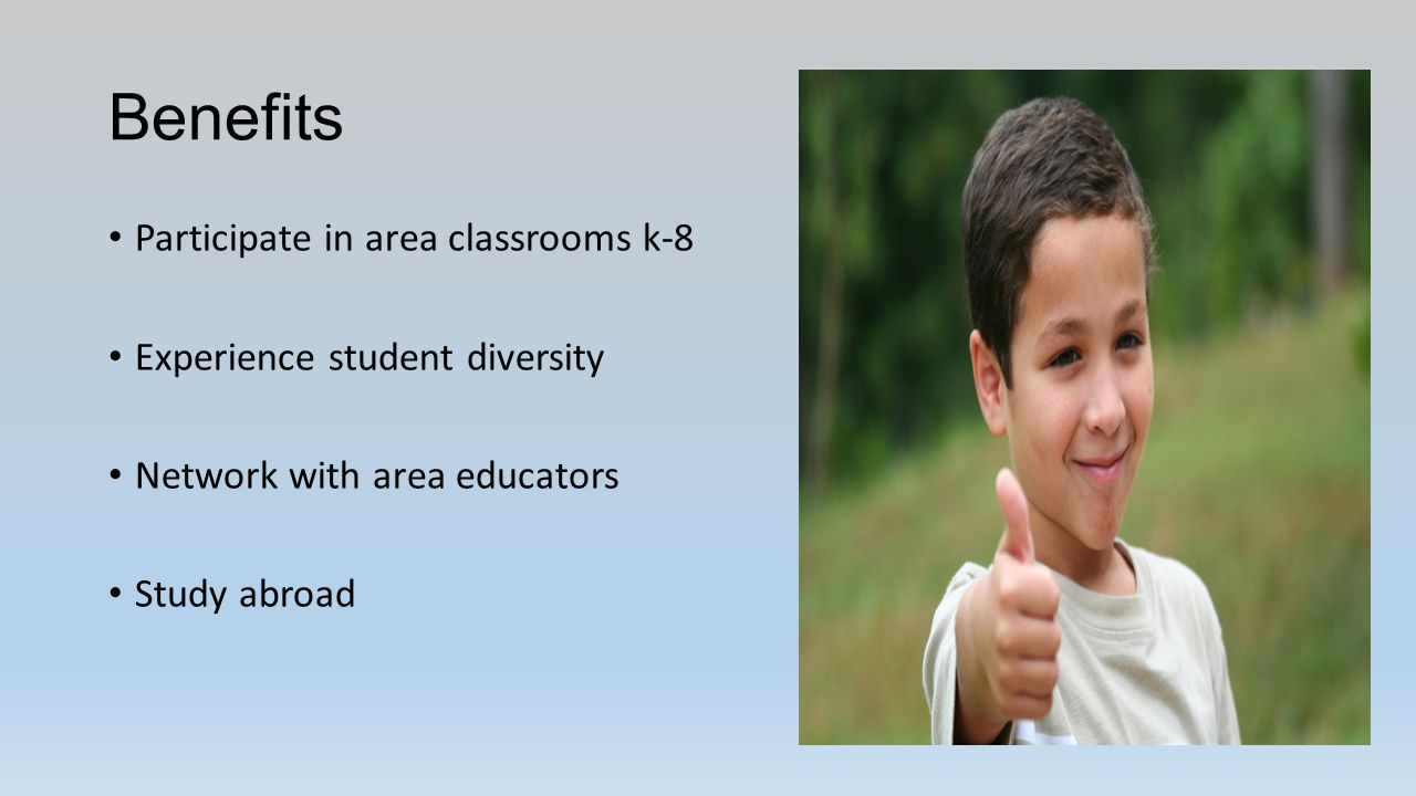 Benefits Participate in area classrooms k-8 Experience student diversity Network with area educators Study abroad