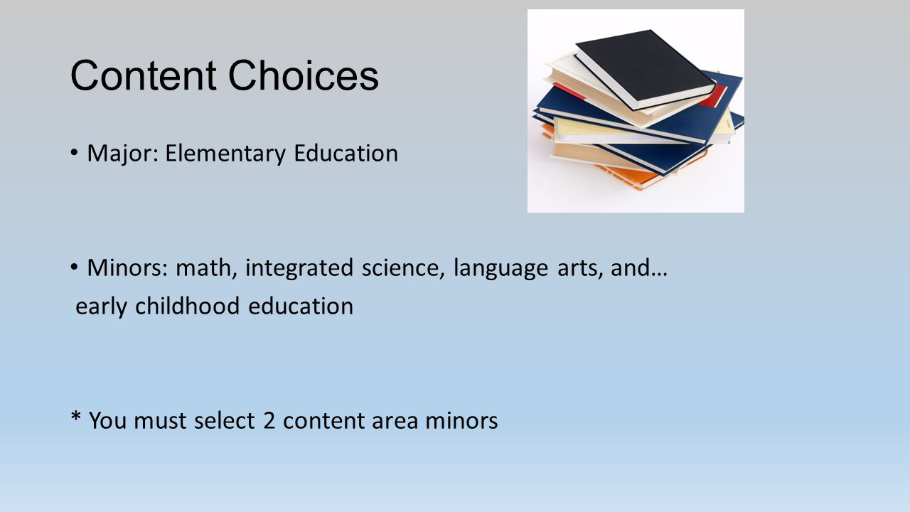 Content Choices Major: Elementary Education Minors: math, integrated science, language arts, and… early childhood education * You must select 2 content area minors