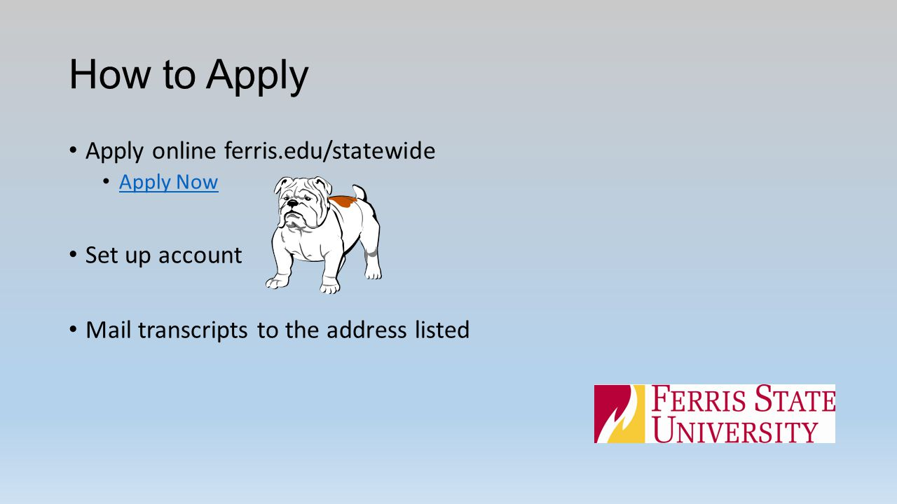 How to Apply Apply online ferris.edu/statewide Apply Now Set up account Mail transcripts to the address listed