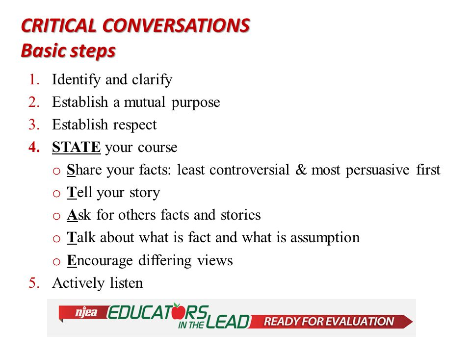 CRITICAL CONVERSATIONS Basic steps 1.Identify and clarify 2.Establish a mutual purpose 3.Establish respect 4.STATE your course o Share your facts: least controversial & most persuasive first o Tell your story o Ask for others facts and stories o Talk about what is fact and what is assumption o Encourage differing views 5.Actively listen