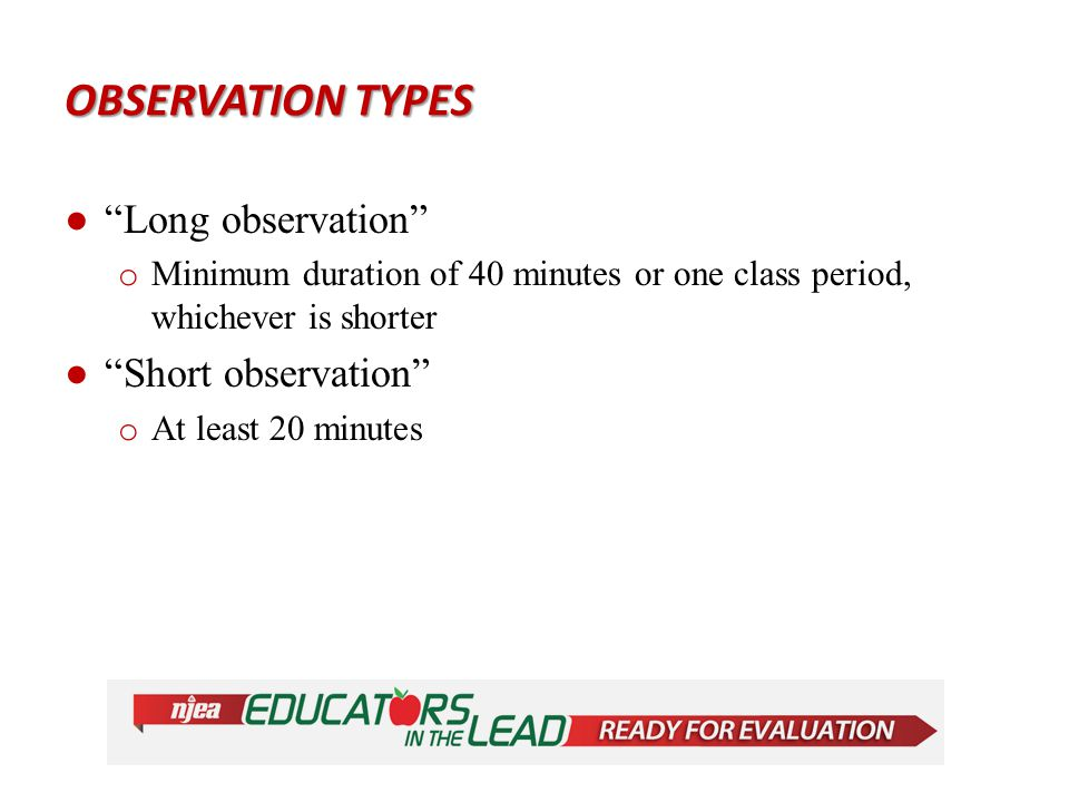 OBSERVATION TYPES ● Announced observation – notified of the date and the class period that the observation will be conducted ● Unannounced observation – not notified of the date or time that the observation will be conducted.