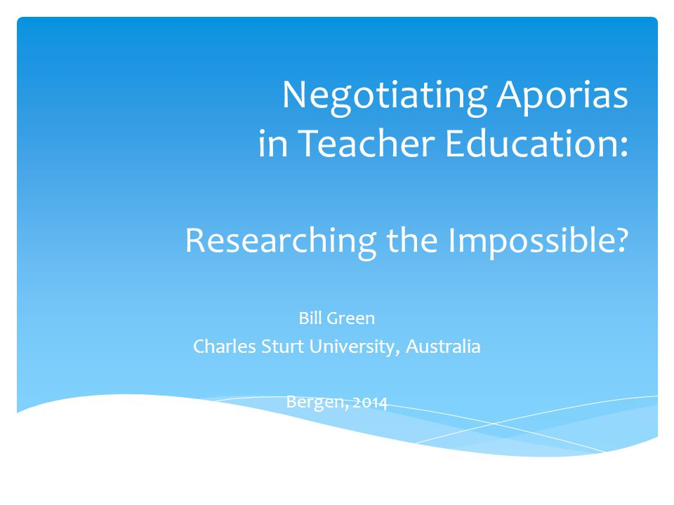 Negotiating Aporias in Teacher Education: Researching the Impossible? Bill Green Charles Sturt University, Australia Bergen, 2014