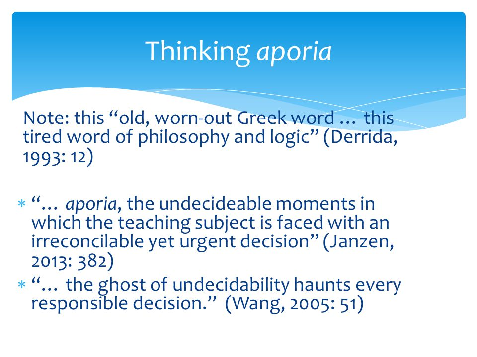 Note: this old, worn-out Greek word … this tired word of philosophy and logic (Derrida, 1993: 12)  … aporia, the undecideable moments in which the teaching subject is faced with an irreconcilable yet urgent decision (Janzen, 2013: 382)  … the ghost of undecidability haunts every responsible decision. (Wang, 2005: 51) Thinking aporia