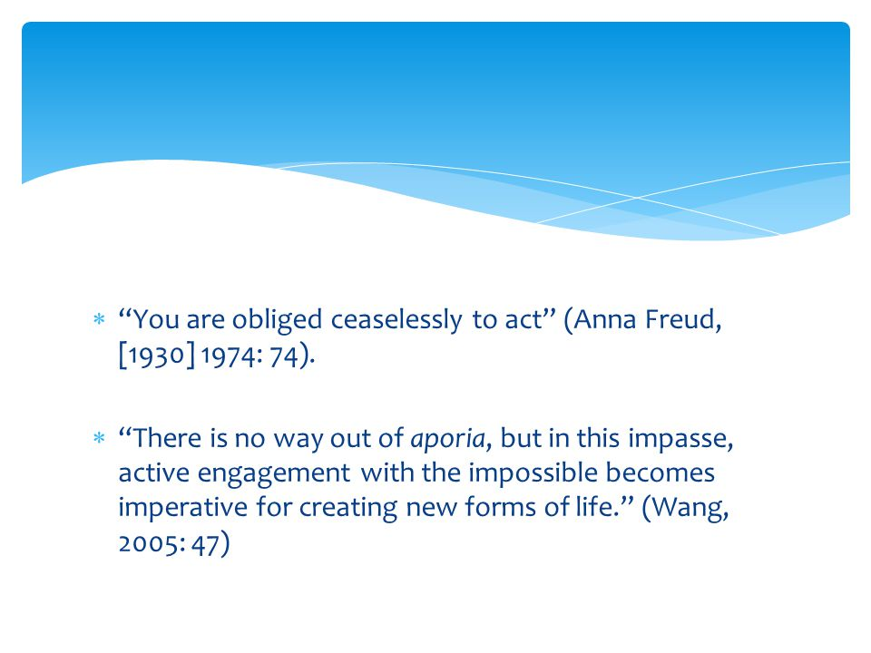  You are obliged ceaselessly to act (Anna Freud, [1930] 1974: 74).