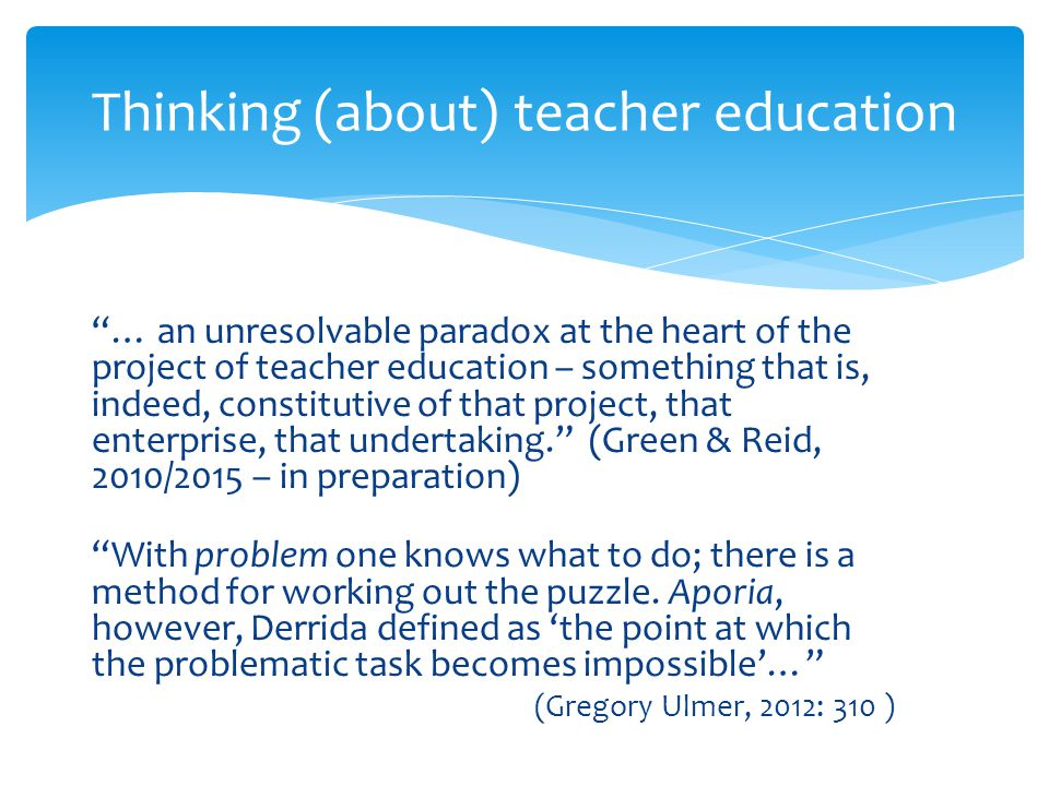 """""""… an unresolvable paradox at the heart of the project of teacher education – something that is, indeed, constitutive of that project, that enterprise"""