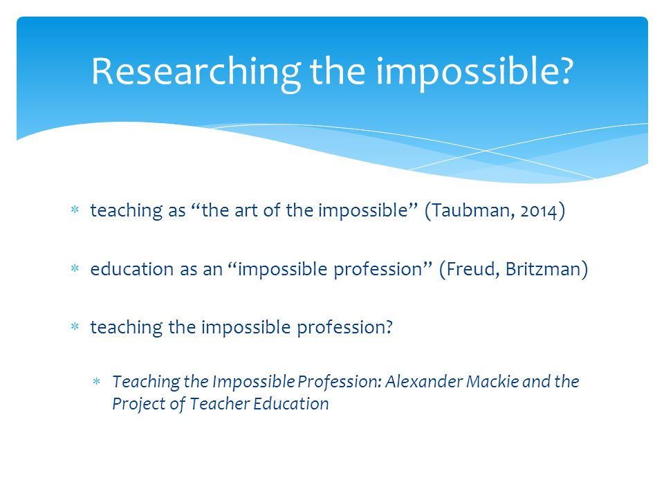  teaching as the art of the impossible (Taubman, 2014)  education as an impossible profession (Freud, Britzman)  teaching the impossible profession.