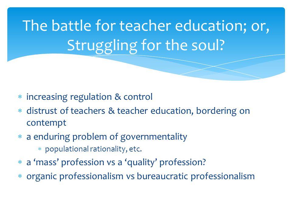  increasing regulation & control  distrust of teachers & teacher education, bordering on contempt  a enduring problem of governmentality  populati