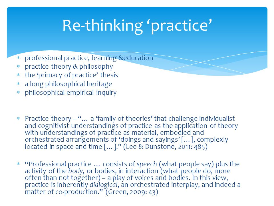  professional practice, learning &education  practice theory & philosophy  the 'primacy of practice' thesis  a long philosophical heritage  philosophical-empirical inquiry  Practice theory – … a 'family of theories' that challenge individualist and cognitivist understandings of practice as the application of theory with understandings of practice as material, embodied and orchestrated arrangements of 'doings and sayings' […], complexly located in space and time […]. (Lee & Dunstone, 2011: 485)  Professional practice … consists of speech (what people say) plus the activity of the body, or bodies, in interaction (what people do, more often than not together) – a play of voices and bodies.