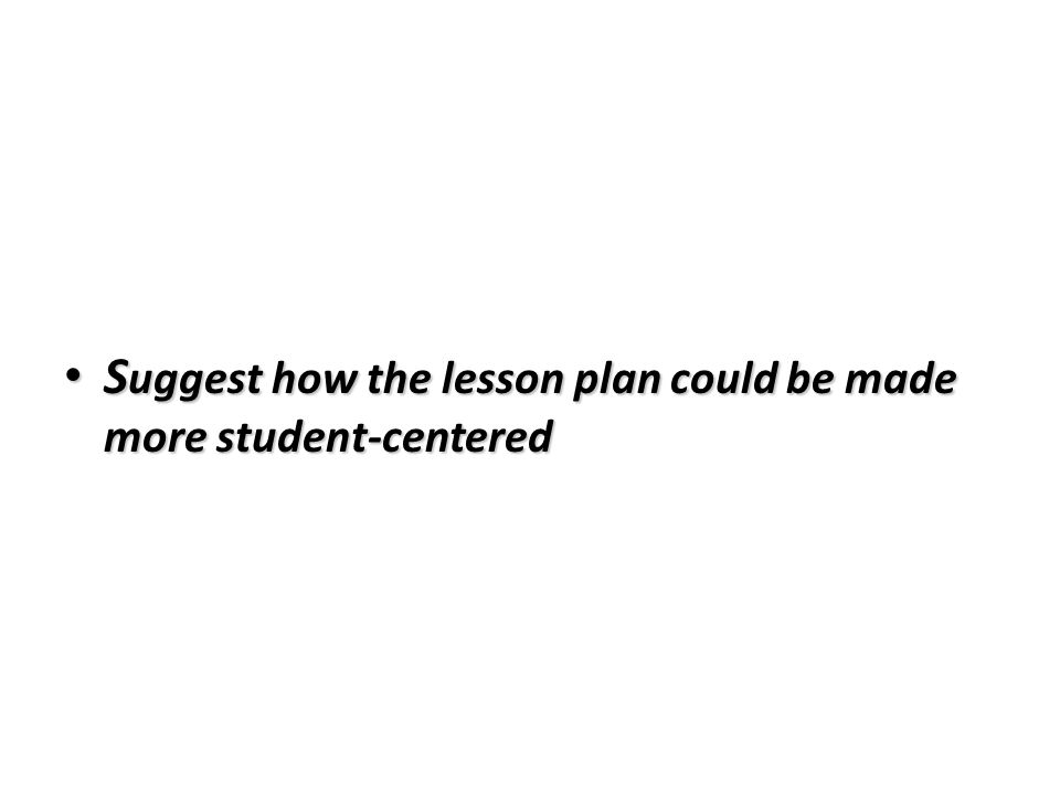 S uggest how the lesson plan could be made more student-centered S uggest how the lesson plan could be made more student-centered