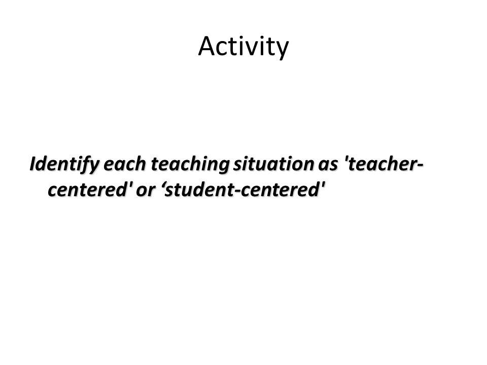 Activity Identify each teaching situation as 'teacher- centered' or 'student-centered'