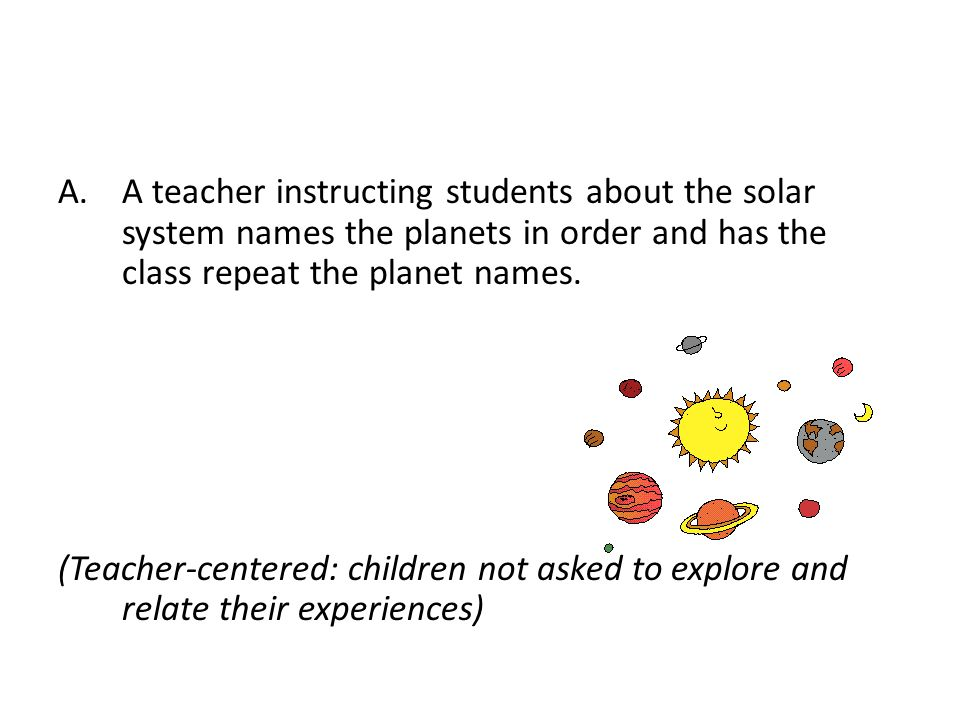 A.A teacher instructing students about the solar system names the planets in order and has the class repeat the planet names. (Teacher-centered: child