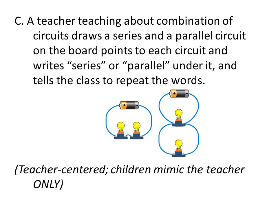"C. A teacher teaching about combination of circuits draws a series and a parallel circuit on the board points to each circuit and writes ""series"" or """