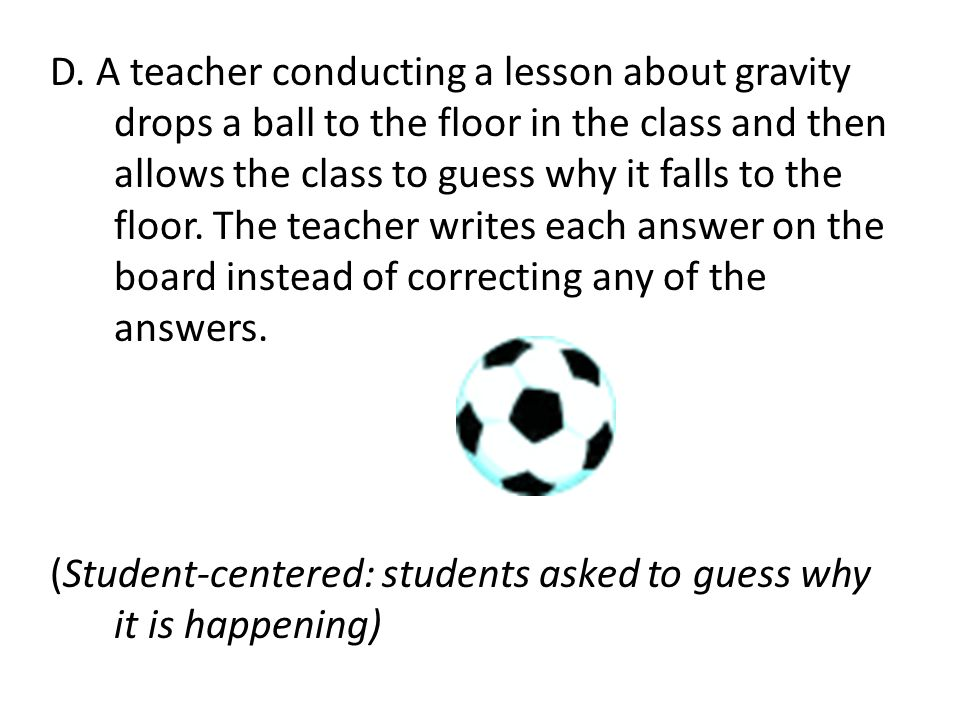 D. A teacher conducting a lesson about gravity drops a ball to the floor in the class and then allows the class to guess why it falls to the floor. Th