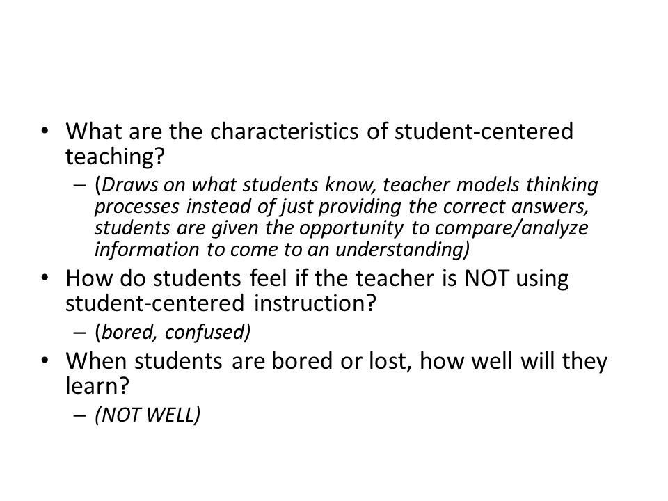 What are the characteristics of student-centered teaching? – (Draws on what students know, teacher models thinking processes instead of just providing