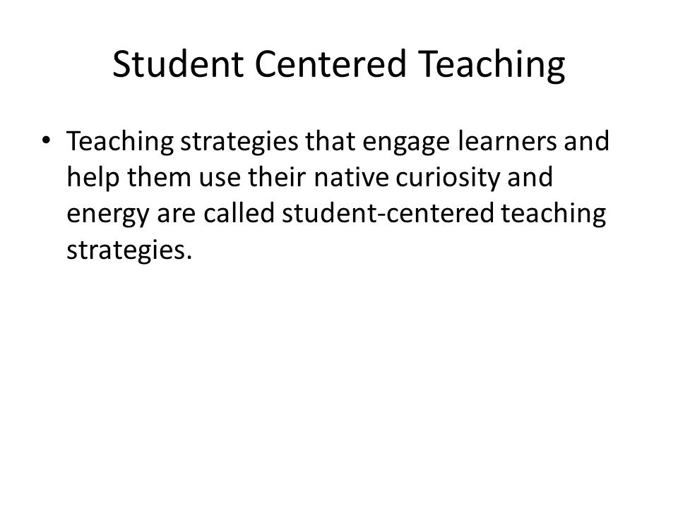 Student Centered Teaching Teaching strategies that engage learners and help them use their native curiosity and energy are called student-centered tea