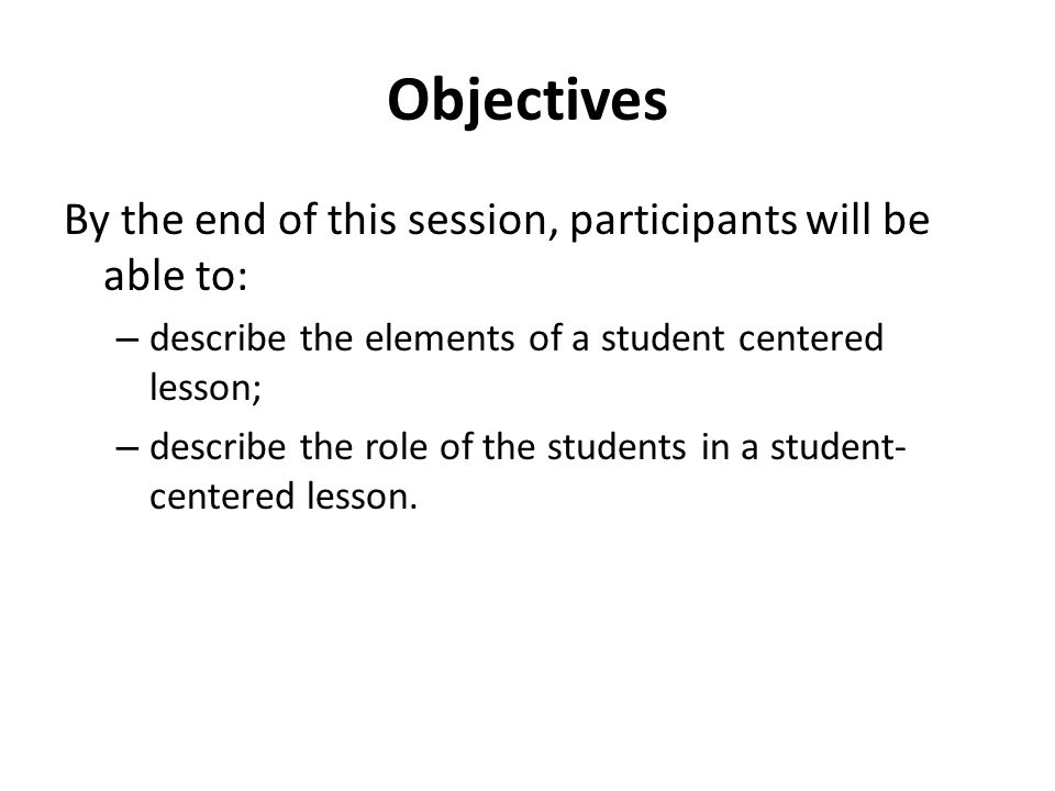 Objectives By the end of this session, participants will be able to: – describe the elements of a student centered lesson; – describe the role of the