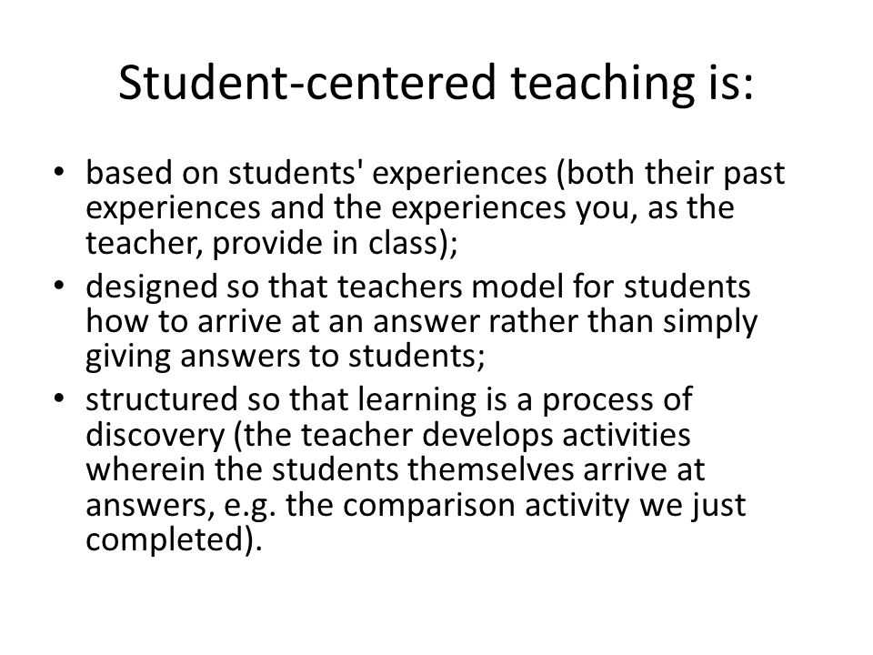 Student-centered teaching is: based on students' experiences (both their past experiences and the experiences you, as the teacher, provide in class);