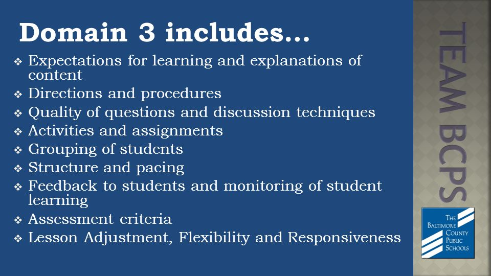 Domain 3 includes…  Expectations for learning and explanations of content  Directions and procedures  Quality of questions and discussion techniques  Activities and assignments  Grouping of students  Structure and pacing  Feedback to students and monitoring of student learning  Assessment criteria  Lesson Adjustment, Flexibility and Responsiveness