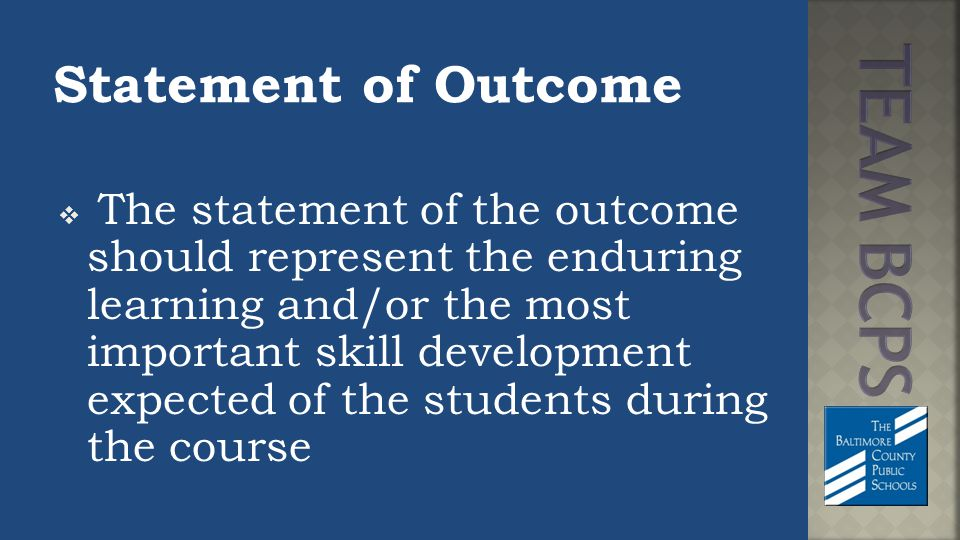 Statement of Outcome  The statement of the outcome should represent the enduring learning and/or the most important skill development expected of the students during the course