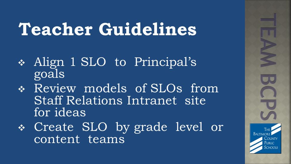Teacher Guidelines  Align 1 SLO to Principal's goals  Review models of SLOs from Staff Relations Intranet site for ideas  Create SLO by grade level or content teams