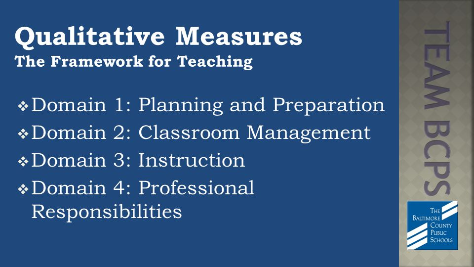 Qualitative Measures The Framework for Teaching  Domain 1: Planning and Preparation  Domain 2: Classroom Management  Domain 3: Instruction  Domain 4: Professional Responsibilities