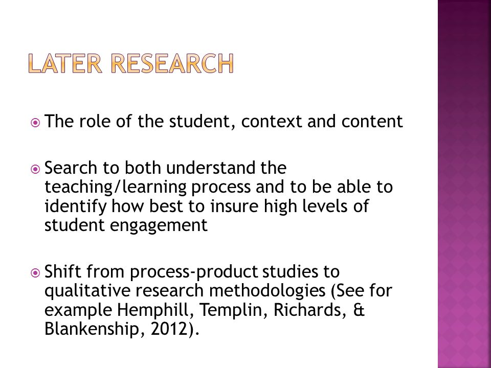  The role of the student, context and content  Search to both understand the teaching/learning process and to be able to identify how best to insure high levels of student engagement  Shift from process-product studies to qualitative research methodologies (See for example Hemphill, Templin, Richards, & Blankenship, 2012).