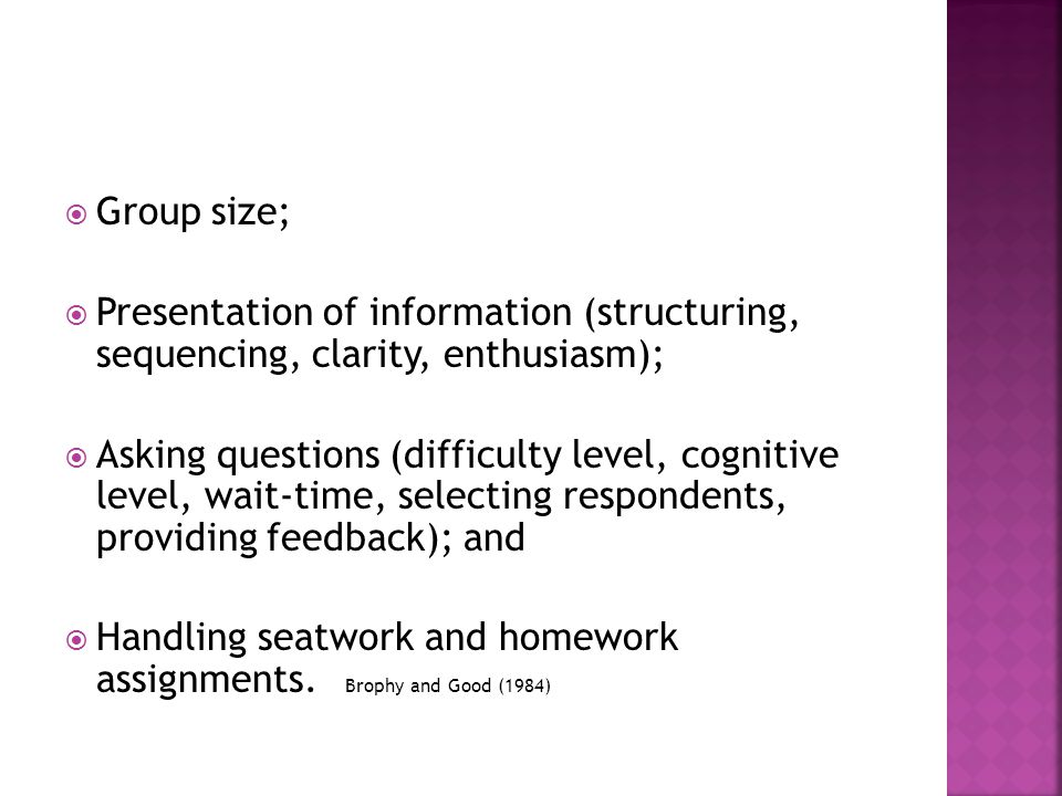  Group size;  Presentation of information (structuring, sequencing, clarity, enthusiasm);  Asking questions (difficulty level, cognitive level, wait-time, selecting respondents, providing feedback); and  Handling seatwork and homework assignments.
