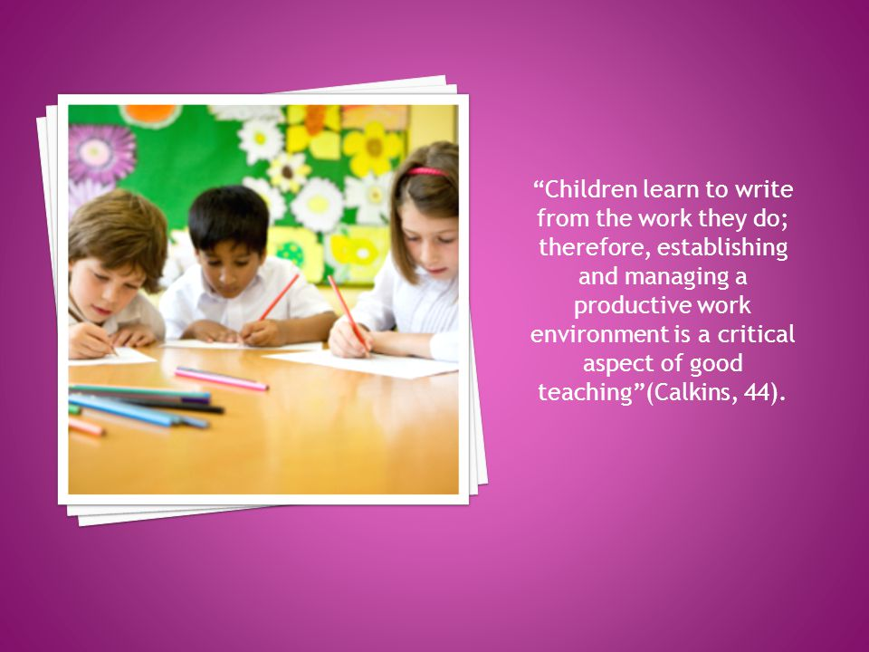 Children learn to write from the work they do; therefore, establishing and managing a productive work environment is a critical aspect of good teaching (Calkins, 44).