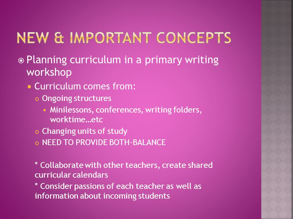  Planning curriculum in a primary writing workshop  Curriculum comes from: Ongoing structures Minilessons, conferences, writing folders, worktime…etc Changing units of study NEED TO PROVIDE BOTH-BALANCE * Collaborate with other teachers, create shared curricular calendars * Consider passions of each teacher as well as information about incoming students