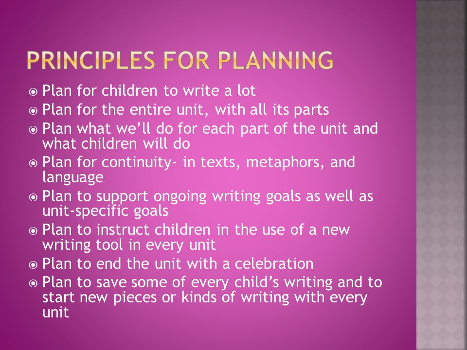  Plan for children to write a lot  Plan for the entire unit, with all its parts  Plan what we'll do for each part of the unit and what children will do  Plan for continuity- in texts, metaphors, and language  Plan to support ongoing writing goals as well as unit-specific goals  Plan to instruct children in the use of a new writing tool in every unit  Plan to end the unit with a celebration  Plan to save some of every child's writing and to start new pieces or kinds of writing with every unit
