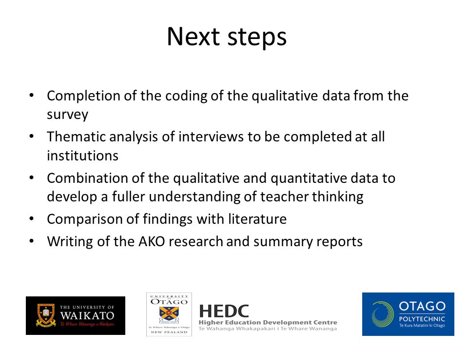 Next steps Completion of the coding of the qualitative data from the survey Thematic analysis of interviews to be completed at all institutions Combination of the qualitative and quantitative data to develop a fuller understanding of teacher thinking Comparison of findings with literature Writing of the AKO research and summary reports