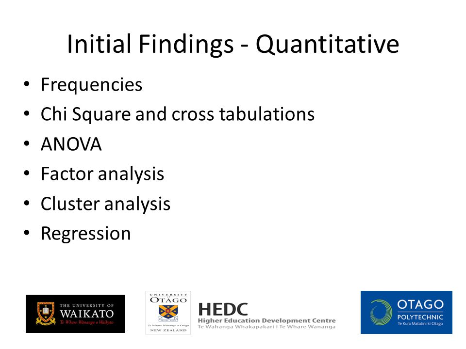 Initial Findings - Quantitative Frequencies Chi Square and cross tabulations ANOVA Factor analysis Cluster analysis Regression