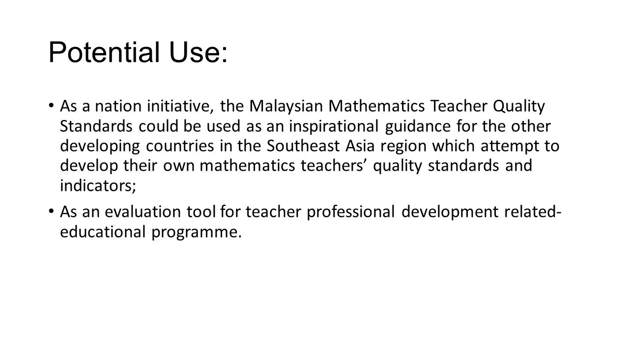 Potential Use: As a nation initiative, the Malaysian Mathematics Teacher Quality Standards could be used as an inspirational guidance for the other developing countries in the Southeast Asia region which attempt to develop their own mathematics teachers' quality standards and indicators; As an evaluation tool for teacher professional development related- educational programme.