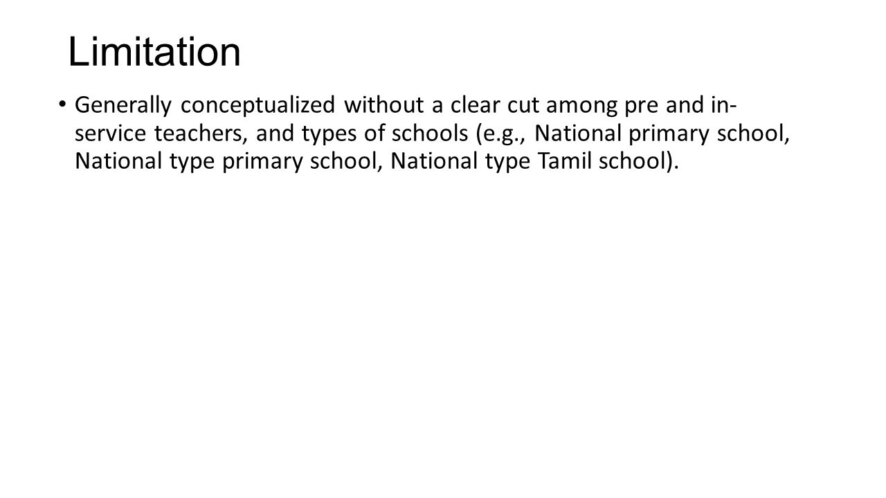 Limitation Generally conceptualized without a clear cut among pre and in- service teachers, and types of schools (e.g., National primary school, National type primary school, National type Tamil school).