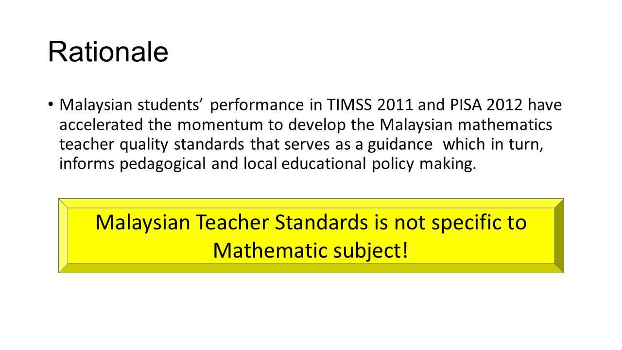 Rationale Malaysian students' performance in TIMSS 2011 and PISA 2012 have accelerated the momentum to develop the Malaysian mathematics teacher quali