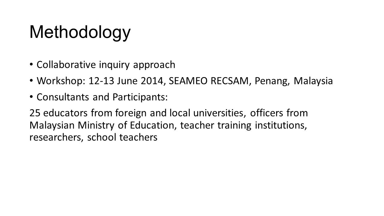 Methodology Collaborative inquiry approach Workshop: 12-13 June 2014, SEAMEO RECSAM, Penang, Malaysia Consultants and Participants: 25 educators from foreign and local universities, officers from Malaysian Ministry of Education, teacher training institutions, researchers, school teachers