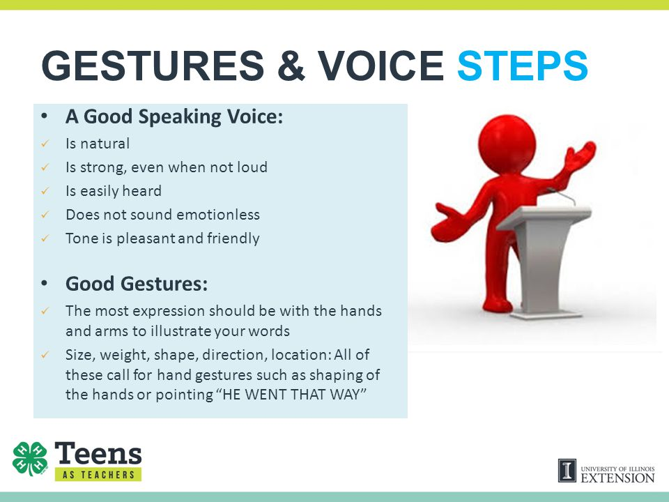 GESTURES & VOICE STEPS A Good Speaking Voice: Is natural Is strong, even when not loud Is easily heard Does not sound emotionless Tone is pleasant and