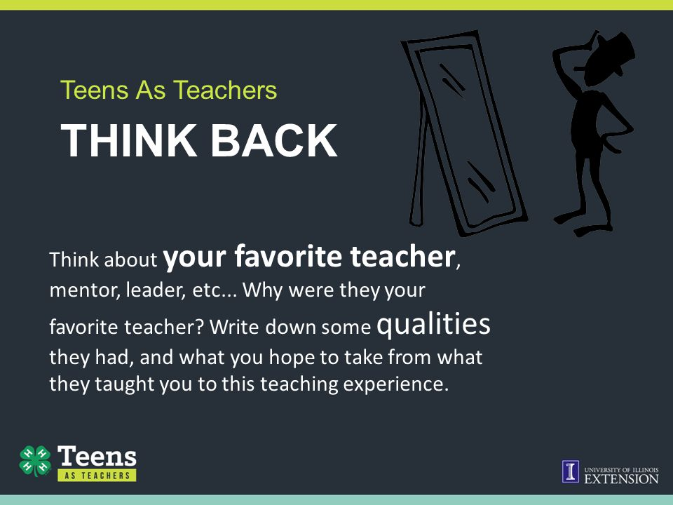THINK BACK Teens As Teachers Think about your favorite teacher, mentor, leader, etc... Why were they your favorite teacher? Write down some qualities