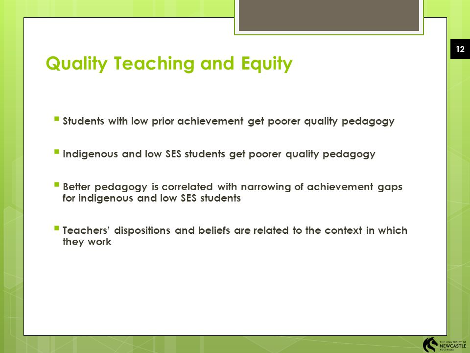 12 Quality Teaching and Equity  Students with low prior achievement get poorer quality pedagogy  Indigenous and low SES students get poorer quality