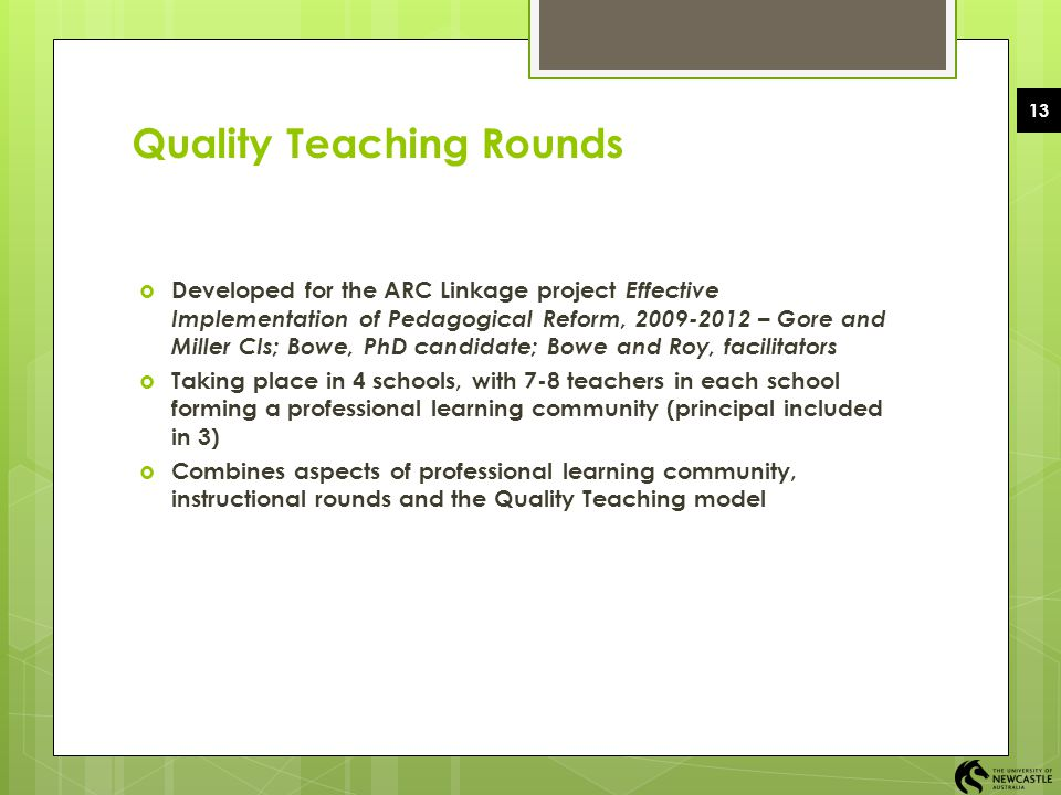13 Quality Teaching Rounds  Developed for the ARC Linkage project Effective Implementation of Pedagogical Reform, 2009-2012 – Gore and Miller CIs; Bo