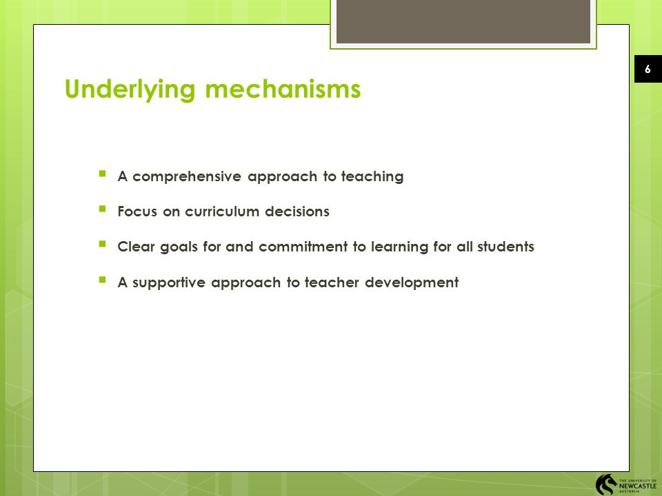 6 Underlying mechanisms  A comprehensive approach to teaching  Focus on curriculum decisions  Clear goals for and commitment to learning for all st