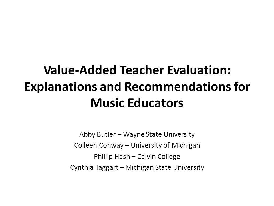 Value-Added Teacher Evaluation: Explanations and Recommendations for Music Educators Abby Butler – Wayne State University Colleen Conway – University of Michigan Phillip Hash – Calvin College Cynthia Taggart – Michigan State University