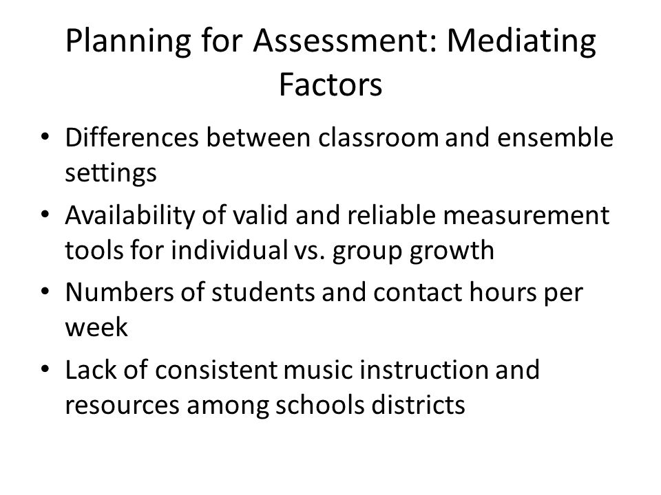 Planning for Assessment: Mediating Factors Differences between classroom and ensemble settings Availability of valid and reliable measurement tools for individual vs.