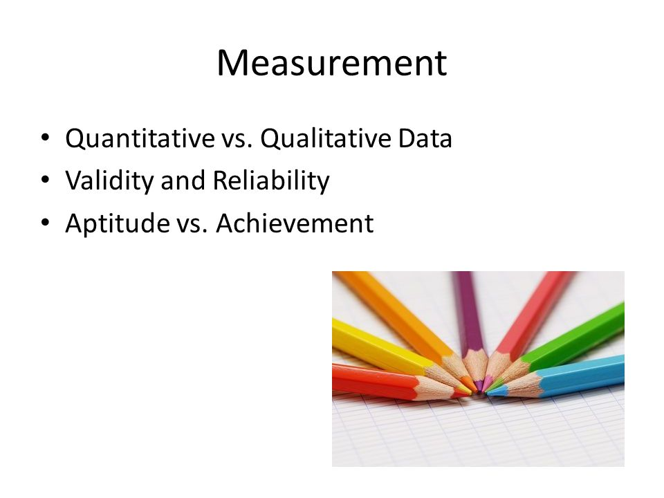 Measurement Quantitative vs. Qualitative Data Validity and Reliability Aptitude vs. Achievement